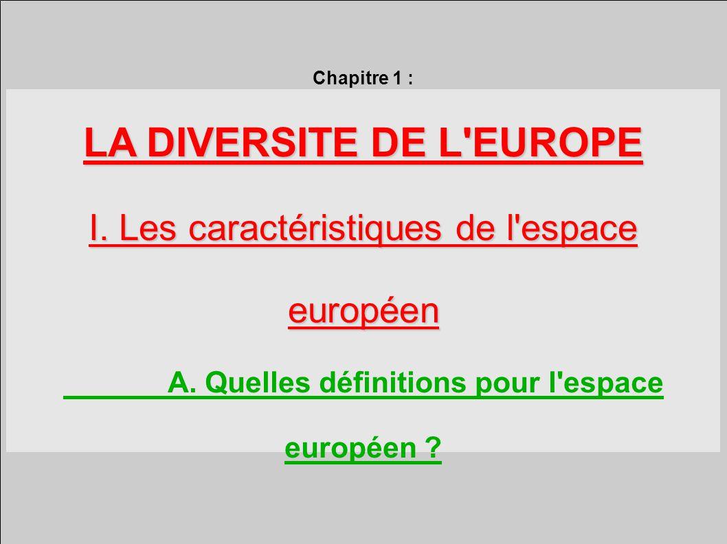 Chapitre 1 : LA DIVERSITE DE L EUROPE I.Les caractéristiques de l espace européen A.