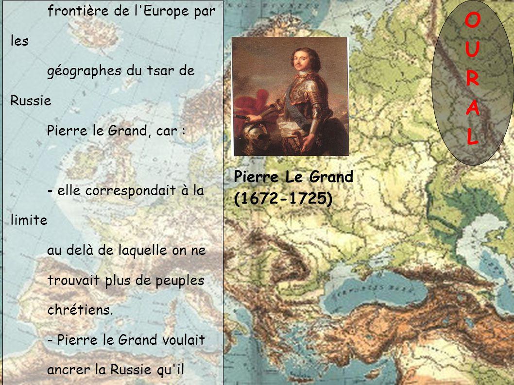Pierre Le Grand (1672-1725) L Oural a été défini comme frontière de l Europe par les géographes du tsar de Russie Pierre le Grand, car : - elle correspondait à la limite au delà de laquelle on ne trouvait plus de peuples chrétiens.