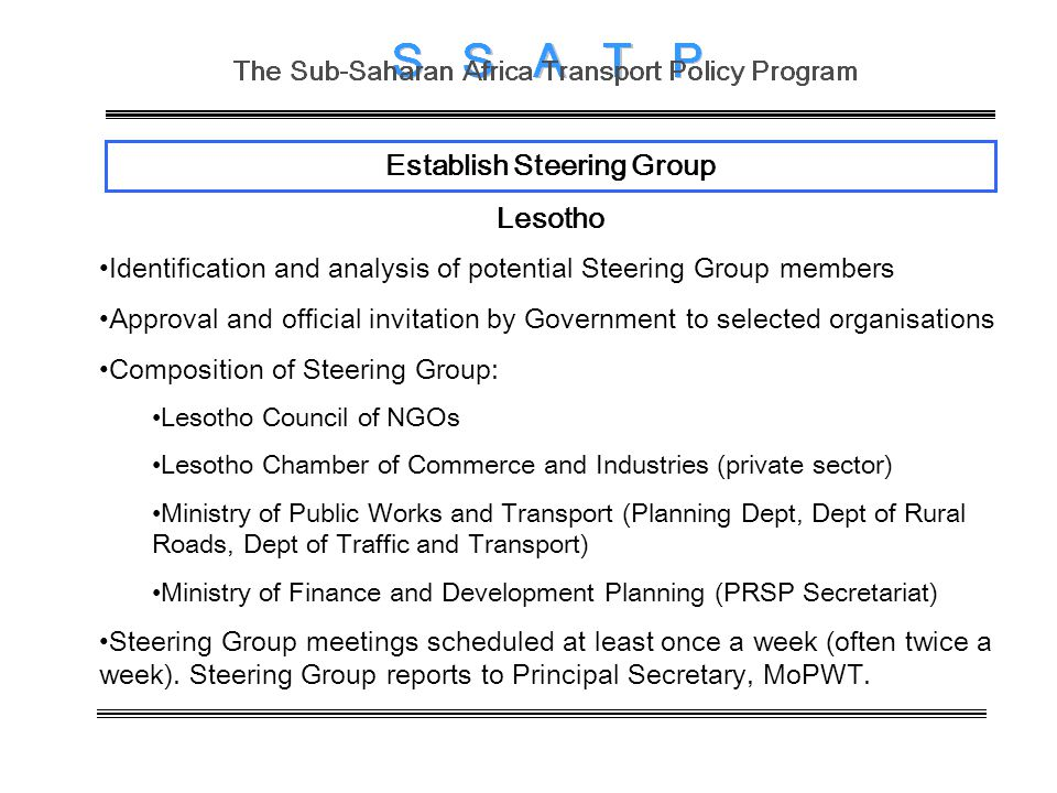 Establish Steering Group Lesotho Identification and analysis of potential Steering Group members Approval and official invitation by Government to selected organisations Composition of Steering Group: Lesotho Council of NGOs Lesotho Chamber of Commerce and Industries (private sector) Ministry of Public Works and Transport (Planning Dept, Dept of Rural Roads, Dept of Traffic and Transport) Ministry of Finance and Development Planning (PRSP Secretariat) Steering Group meetings scheduled at least once a week (often twice a week).