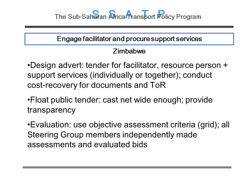 Engage facilitator and procure support services Zimbabwe Design advert: tender for facilitator, resource person + support services (individually or together); conduct cost-recovery for documents and ToR Float public tender: cast net wide enough; provide transparency Evaluation: use objective assessment criteria (grid); all Steering Group members independently made assessments and evaluated bids