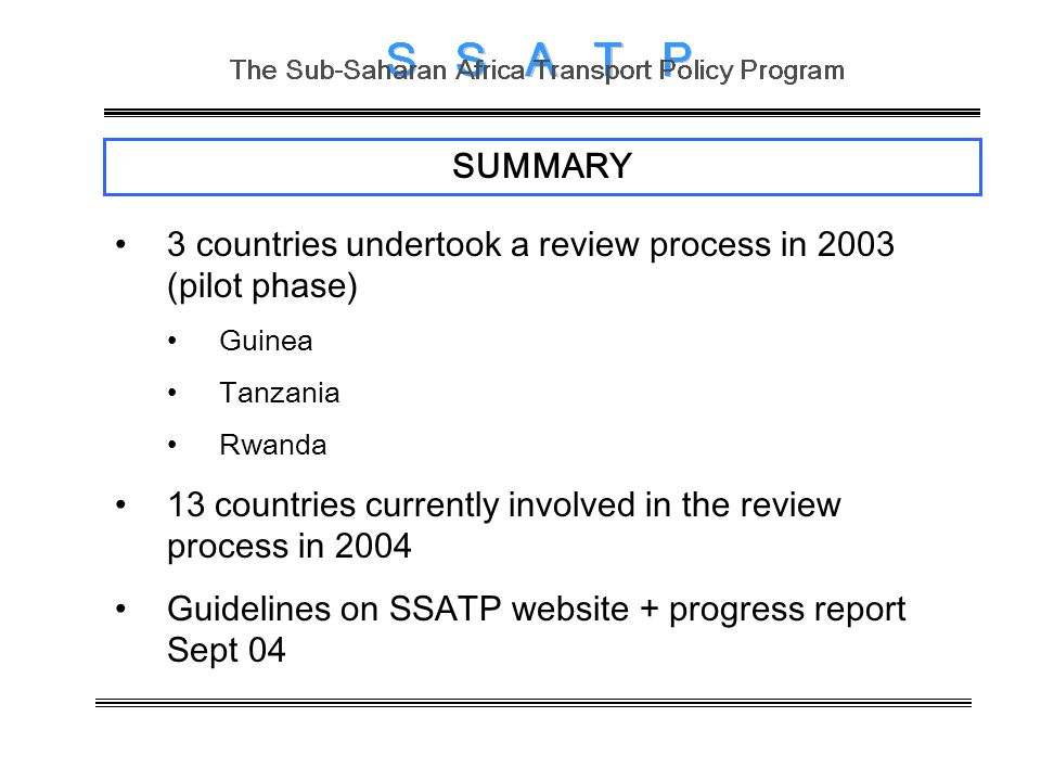 SUMMARY 3 countries undertook a review process in 2003 (pilot phase) Guinea Tanzania Rwanda 13 countries currently involved in the review process in 2004 Guidelines on SSATP website + progress report Sept 04