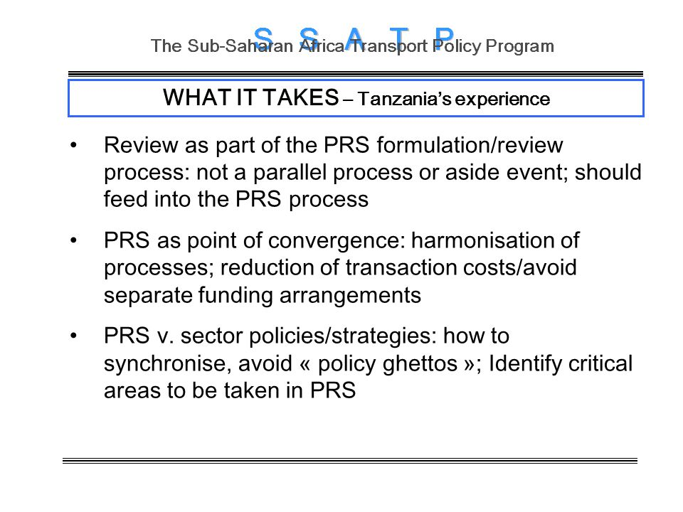 WHAT IT TAKES – Tanzanias experience Review as part of the PRS formulation/review process: not a parallel process or aside event; should feed into the PRS process PRS as point of convergence: harmonisation of processes; reduction of transaction costs/avoid separate funding arrangements PRS v.