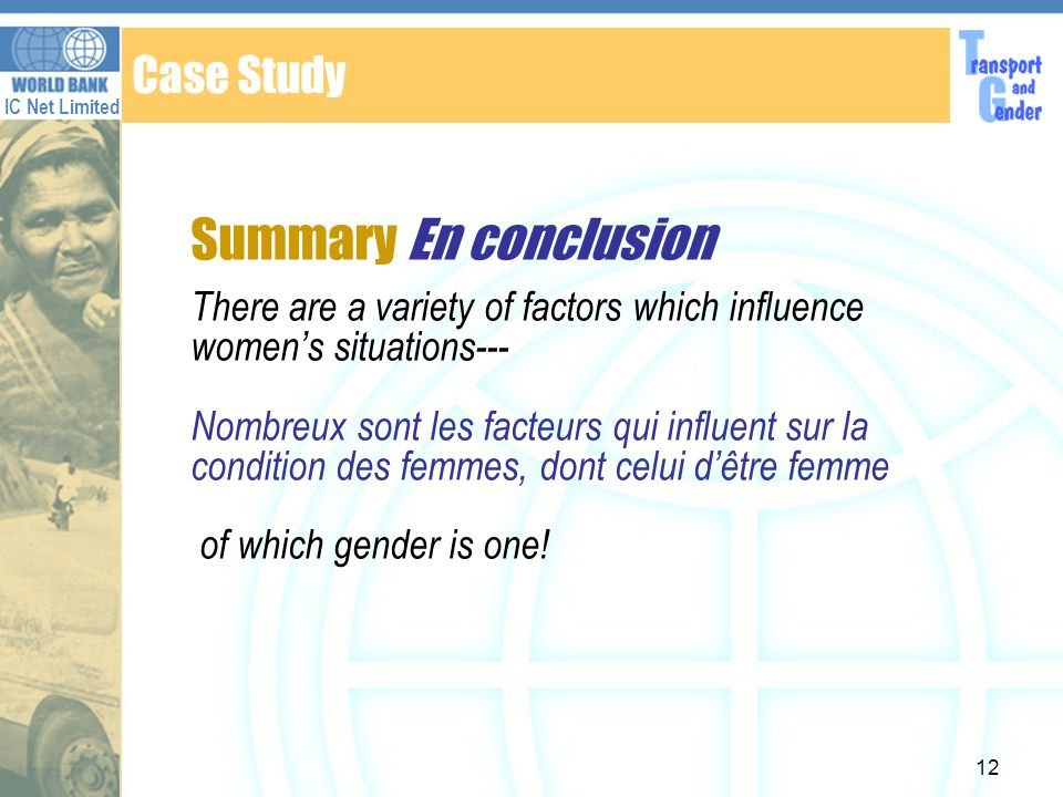 IC Net Limited 12 Case Study Summary En conclusion There are a variety of factors which influence womens situations--- Nombreux sont les facteurs qui influent sur la condition des femmes, dont celui dêtre femme of which gender is one!