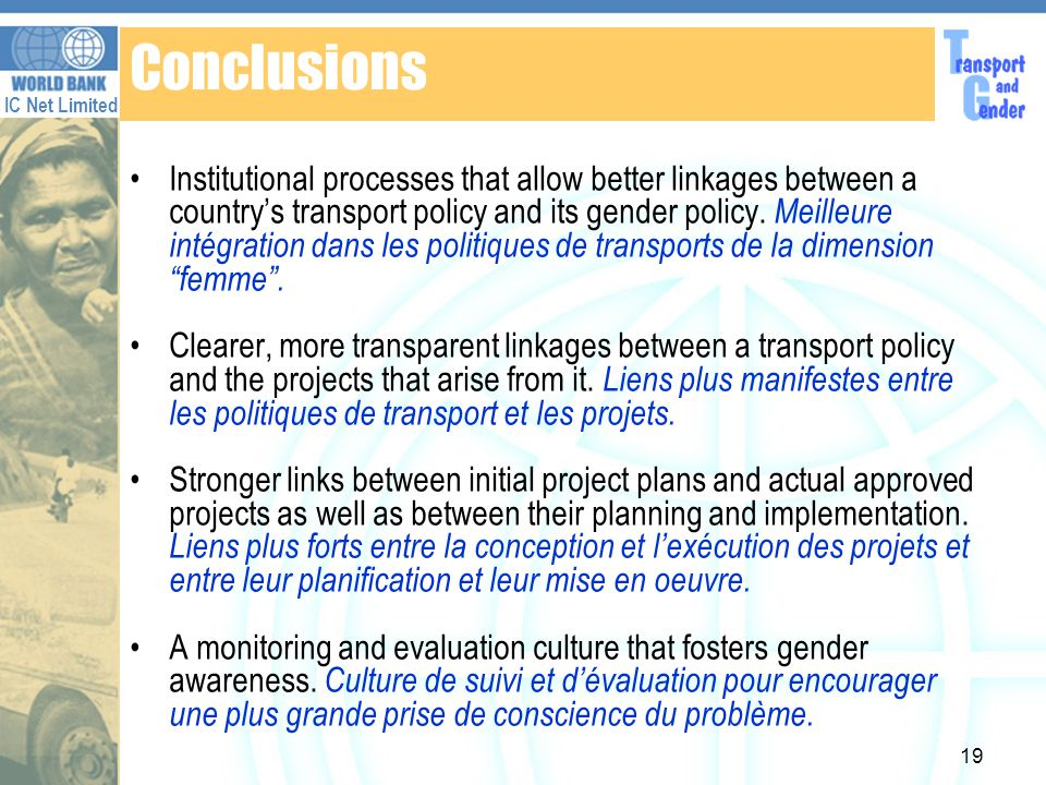 IC Net Limited 19 Conclusions Institutional processes that allow better linkages between a countrys transport policy and its gender policy.