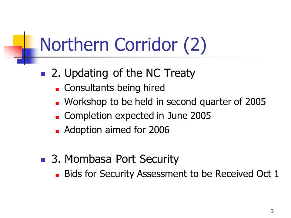 3 Northern Corridor (2) 2. Updating of the NC Treaty Consultants being hired Workshop to be held in second quarter of 2005 Completion expected in June
