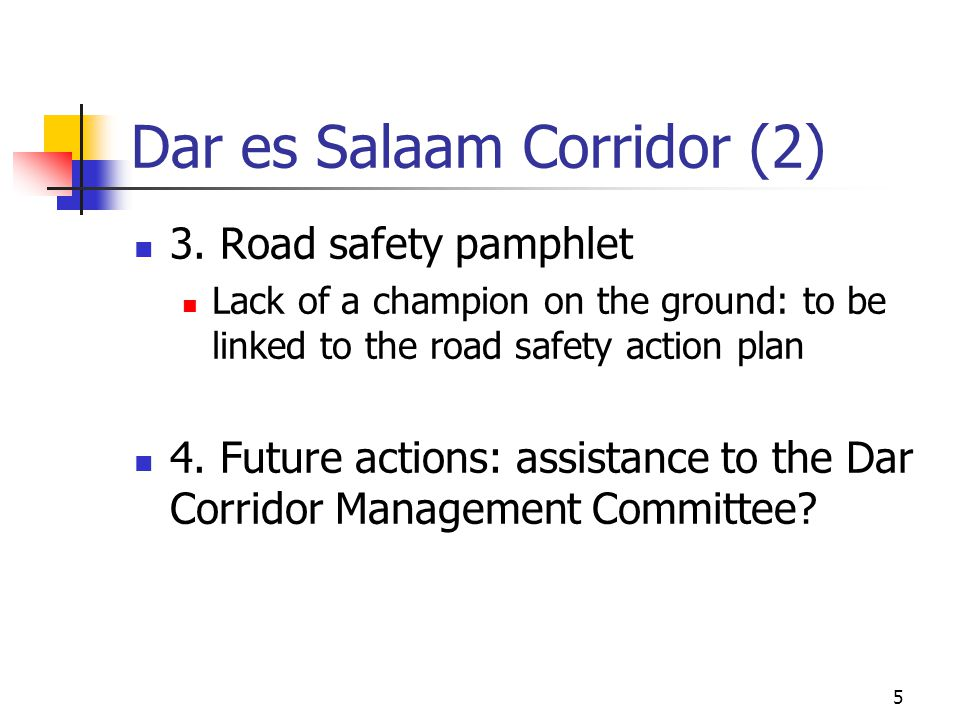 5 Dar es Salaam Corridor (2) 3. Road safety pamphlet Lack of a champion on the ground: to be linked to the road safety action plan 4. Future actions: