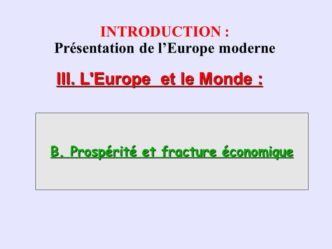 INTRODUCTION : Présentation de lEurope moderne III. L'Europe et le Monde : B. Prospérité et fracture économique