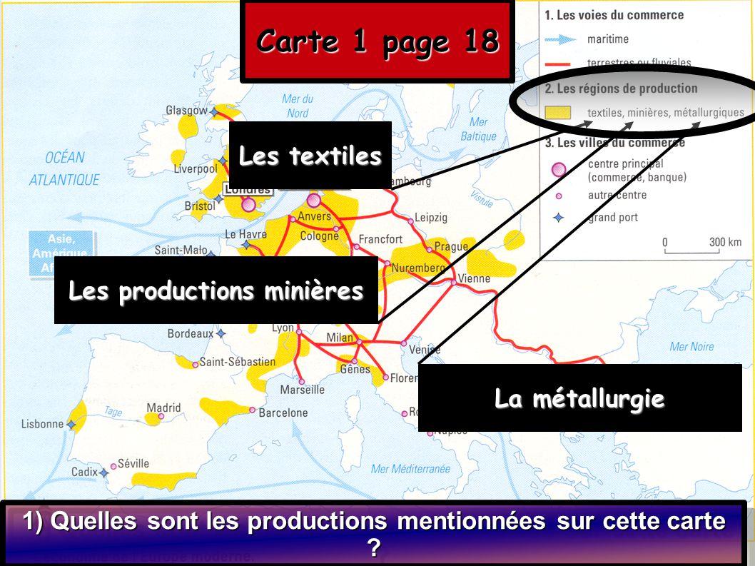 Carte 1 page 18 1) Quelles sont les productions mentionnées sur cette carte ? Les textiles Les productions minières La métallurgie
