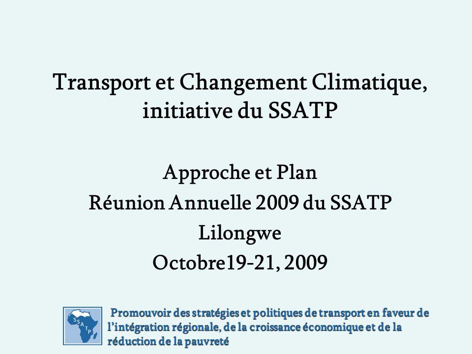 Promouvoir des stratégies et politiques de transport en faveur de lintégration régionale, de la croissance économique et de la réduction de la pauvreté Promouvoir des stratégies et politiques de transport en faveur de lintégration régionale, de la croissance économique et de la réduction de la pauvreté Transport et Changement Climatique, initiative du SSATP Approche et Plan Réunion Annuelle 2009 du SSATP Lilongwe Octobre19-21, 2009