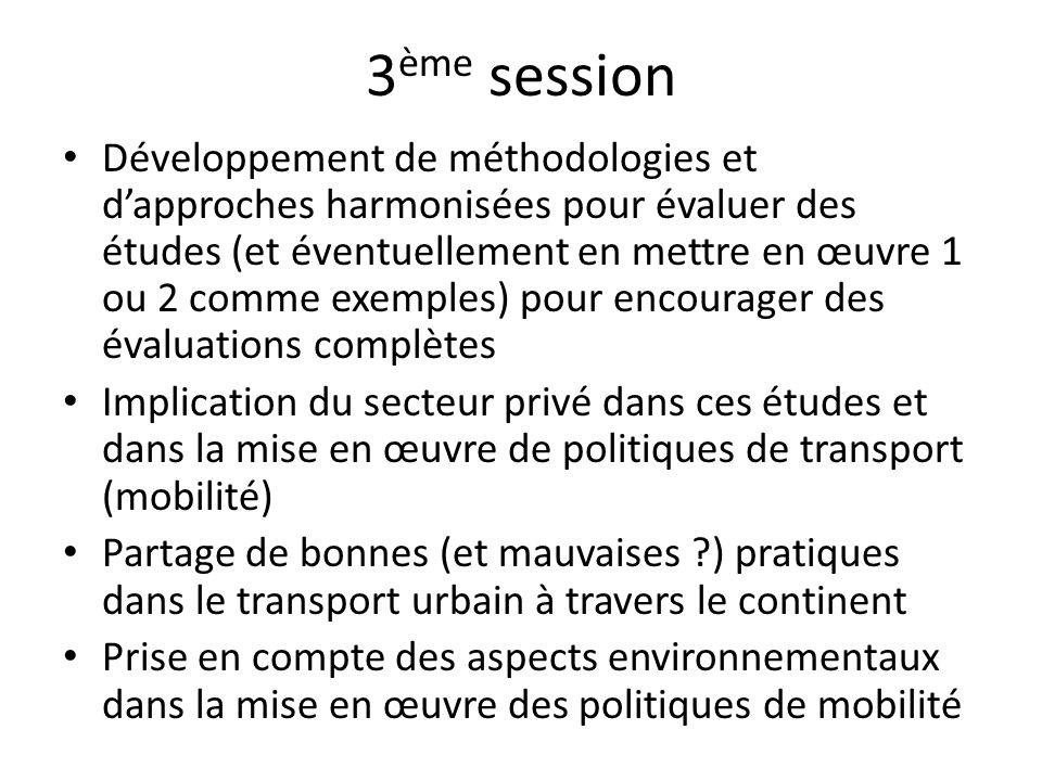 3 ème session Développement de méthodologies et dapproches harmonisées pour évaluer des études (et éventuellement en mettre en œuvre 1 ou 2 comme exemples) pour encourager des évaluations complètes Implication du secteur privé dans ces études et dans la mise en œuvre de politiques de transport (mobilité) Partage de bonnes (et mauvaises ) pratiques dans le transport urbain à travers le continent Prise en compte des aspects environnementaux dans la mise en œuvre des politiques de mobilité