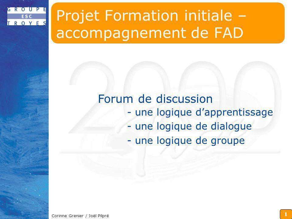 1 Corinne Grenier / Joël Pilpré Forum de discussion - une logique dapprentissage - une logique de dialogue - une logique de groupe Projet Formation in