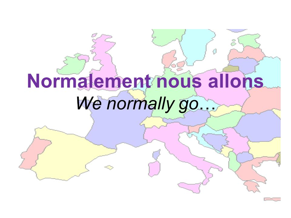 Normalement nous allons We normally go…