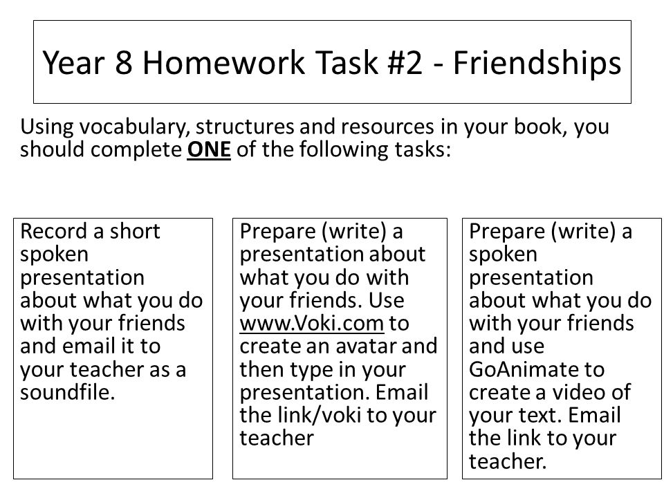 Year 8 Homework Task #2 - Friendships Record a short spoken presentation about what you do with your friends and email it to your teacher as a soundfile.