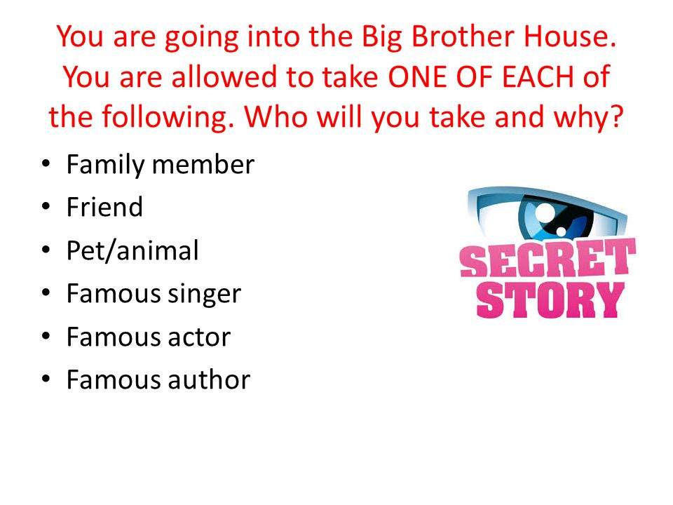 You are going into the Big Brother House. You are allowed to take ONE OF EACH of the following.