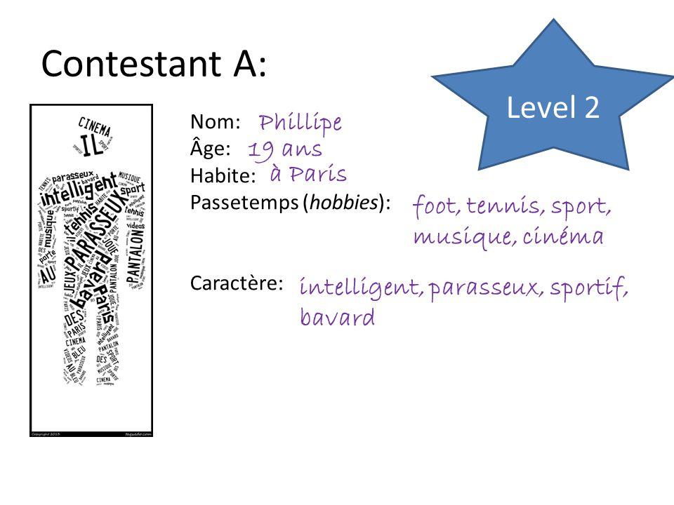Contestant A: Nom: Âge: Habite: Passetemps (hobbies): Caractère: Phillipe 19 ans à Paris foot, tennis, sport, musique, cinéma intelligent, parasseux, sportif, bavard Level 2