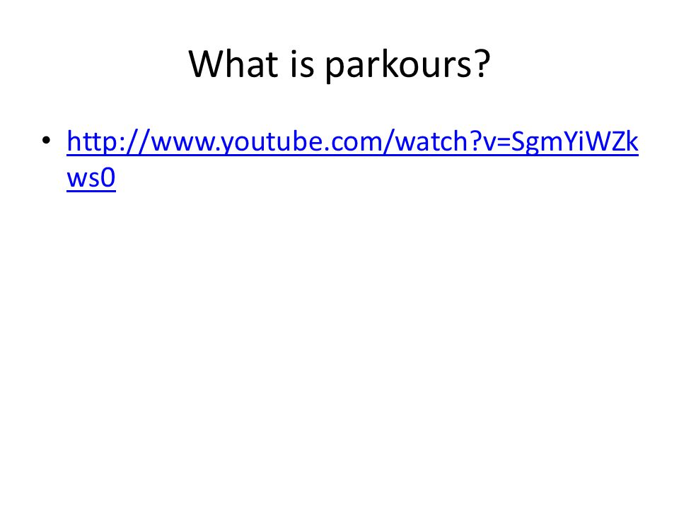What is parkours? http://www.youtube.com/watch?v=SgmYiWZk ws0 http://www.youtube.com/watch?v=SgmYiWZk ws0