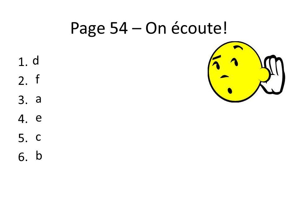 Page 54 – On écoute! 1. 2. 3. 4. 5. 6. d f a e c b