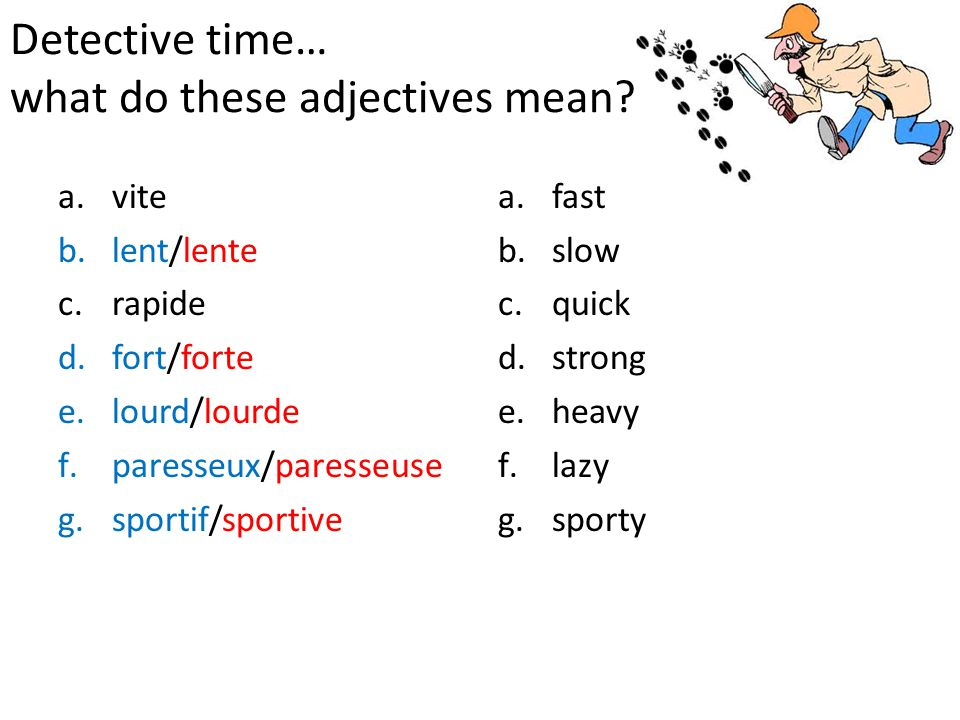 Detective time… what do these adjectives mean? a.vite b.lent/lente c.rapide d.fort/forte e.lourd/lourde f.paresseux/paresseuse g.sportif/sportive a.fa
