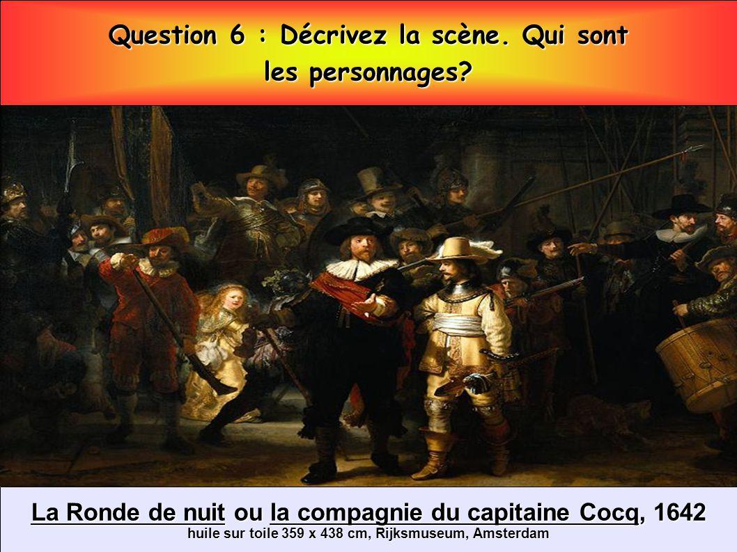 La Ronde de nuit ou la compagnie du capitaine Cocq, 1642 huile sur toile 359 x 438 cm, Rijksmuseum, Amsterdam Question 6 : Décrivez la scène. Qui sont