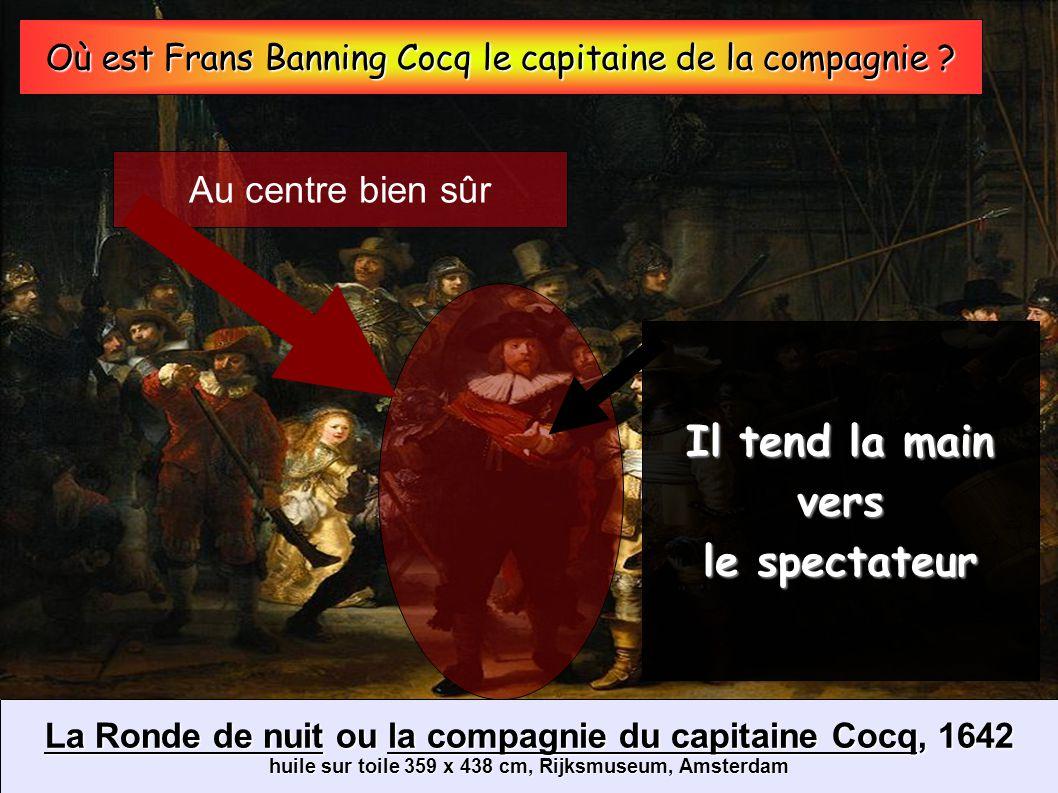 La Ronde de nuit ou la compagnie du capitaine Cocq, 1642 huile sur toile 359 x 438 cm, Rijksmuseum, Amsterdam Où est Frans Banning Cocq le capitaine d