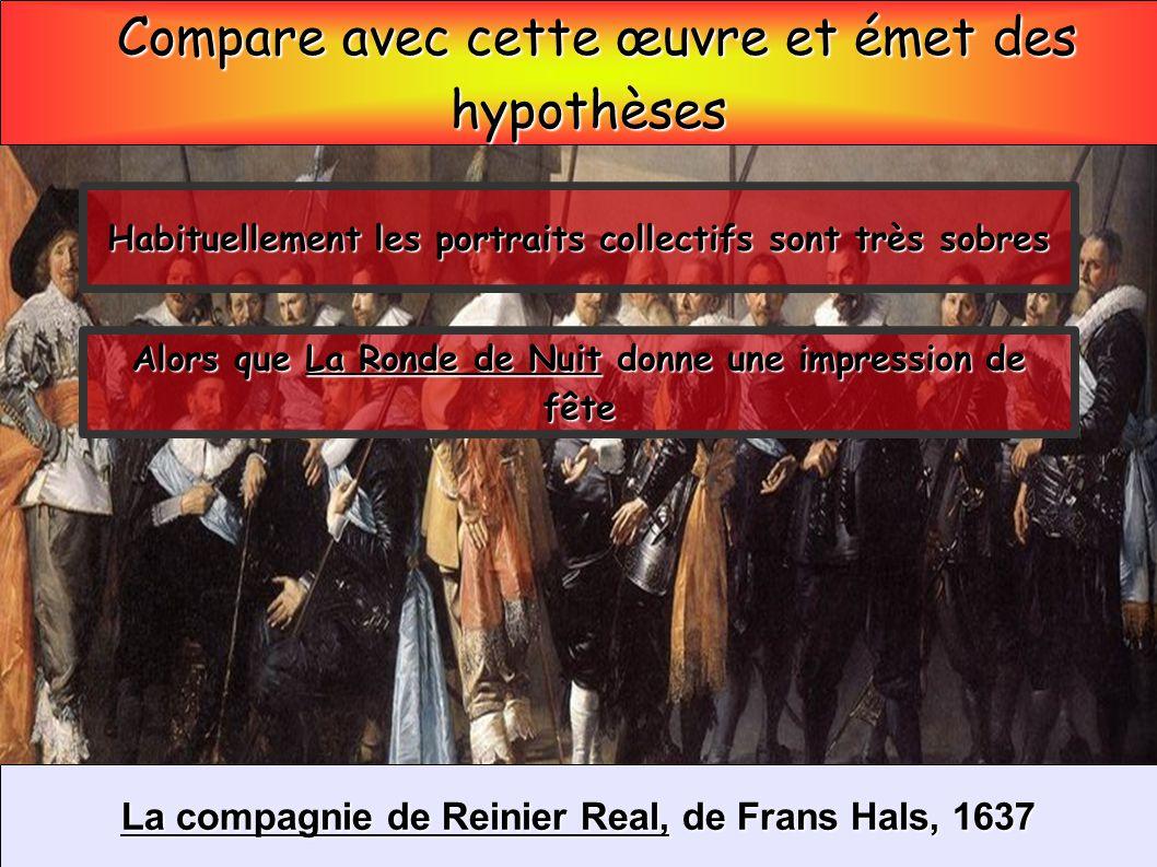 Compare avec cette œuvre et émet des Compare avec cette œuvre et émet deshypothèses La compagnie de Reinier Real, de Frans Hals, 1637 Habituellement l