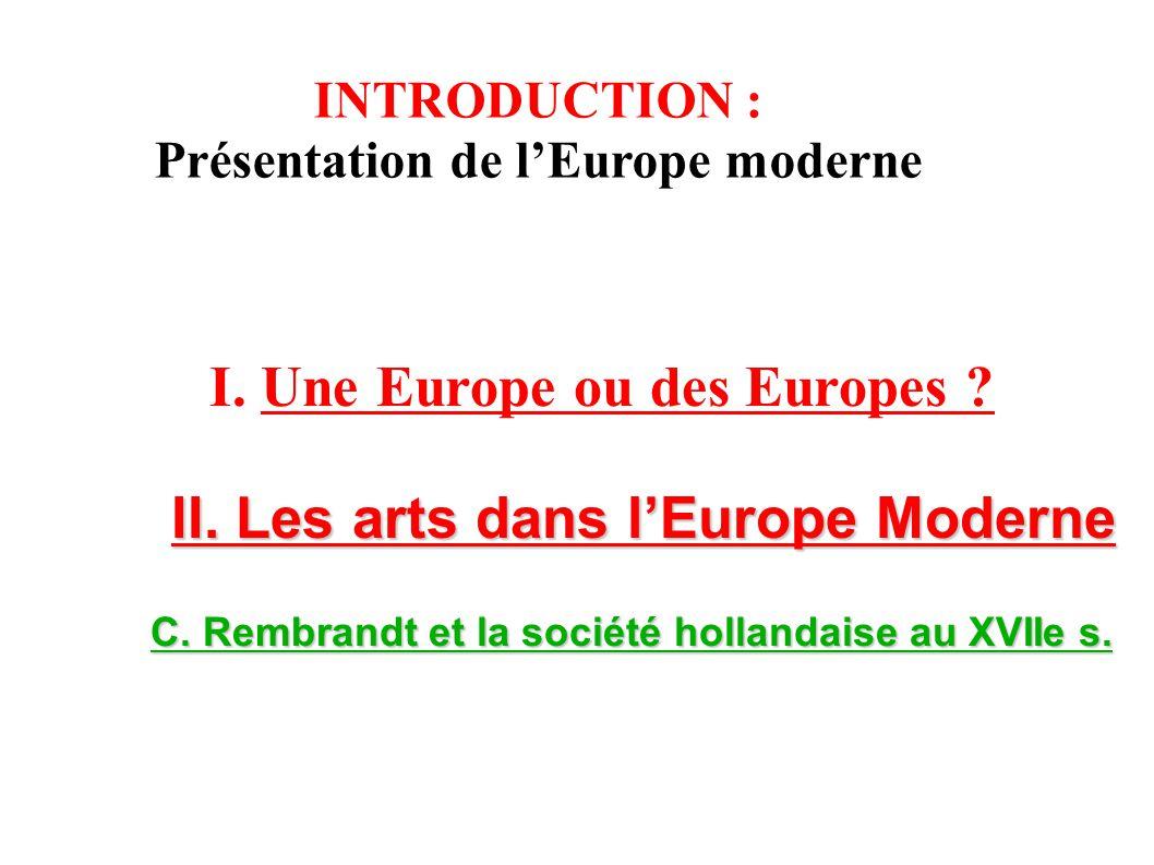 I. Une Europe ou des Europes ? II. Les arts dans lEurope Moderne C. Rembrandt et la société hollandaise au XVIIe s. C. Rembrandt et la société holland