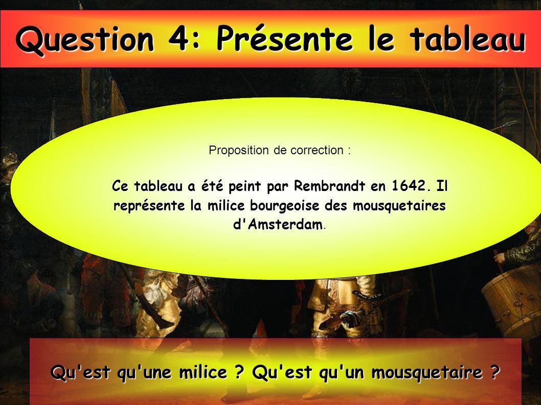 Question 4: Présente le tableau Proposition de correction : Ce tableau a été peint par Rembrandt en 1642. Il représente la milice bourgeoise des mousq