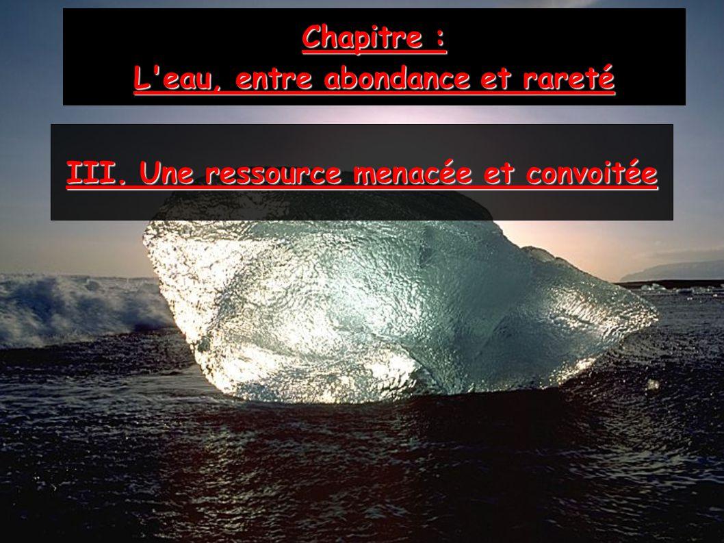 Chapitre : L'eau, entre abondance et rareté III. Une ressource menacée et convoitée