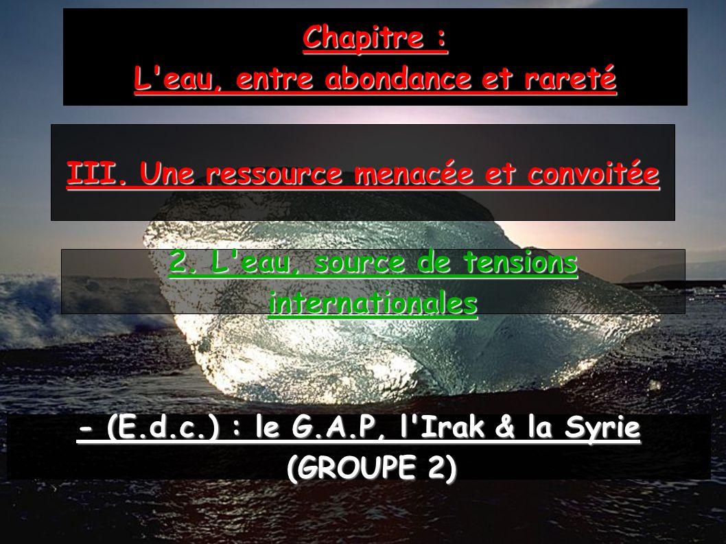 Chapitre : L'eau, entre abondance et rareté III. Une ressource menacée et convoitée - (E.d.c.) : le G.A.P, l'Irak & la Syrie (GROUPE 2) (GROUPE 2) 2.