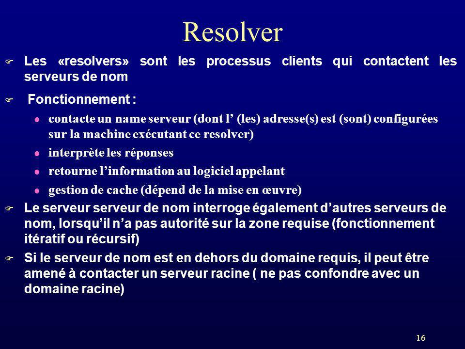 16 Resolver F Les «resolvers» sont les processus clients qui contactent les serveurs de nom F Fonctionnement : l contacte un name serveur (dont l (les