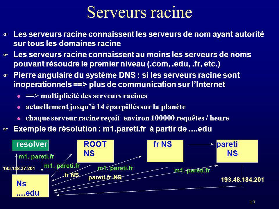 17 Serveurs racine F Les serveurs racine connaissent les serveurs de nom ayant autorité sur tous les domaines racine F Les serveurs racine connaissent