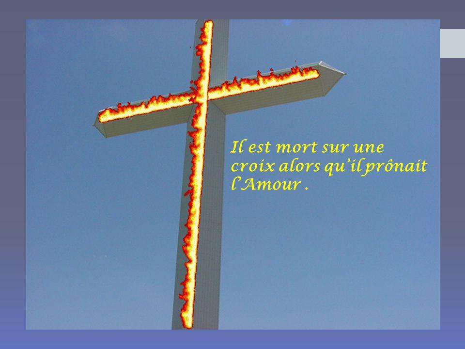 Il est mort sur une croix alors quil prônait lAmour.