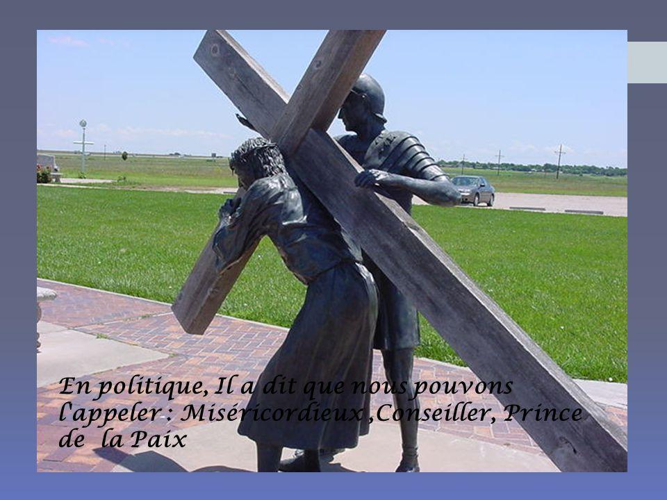 En politique, Il a dit que nous pouvons l appeler : Miséricordieux,Conseiller, Prince de la Paix