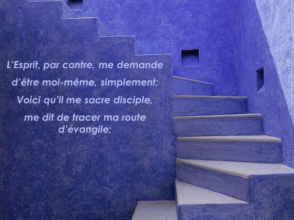 LEsprit, par contre, me demande dêtre moi-même, simplement; Voici quil me sacre disciple, me dit de tracer ma route dévangile;