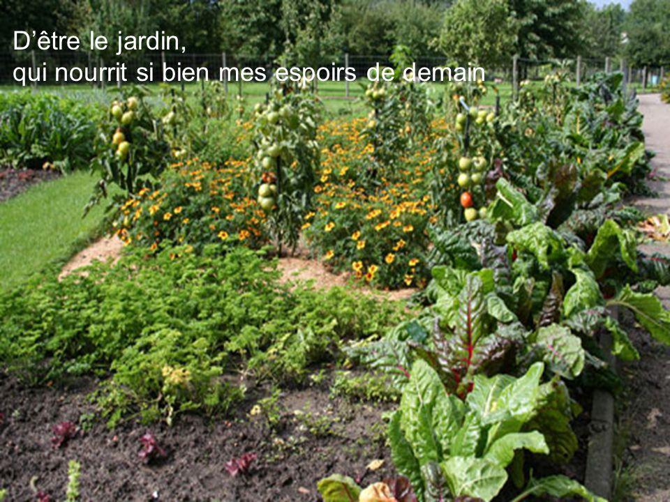 Dêtre le jardin, qui nourrit si bien mes espoirs de demain