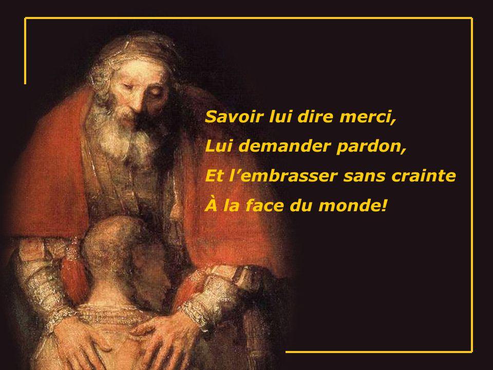 Savoir lui dire merci, Lui demander pardon, Et lembrasser sans crainte À la face du monde!