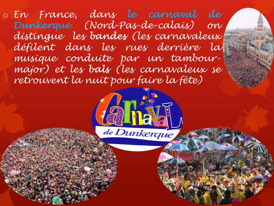 o En France, dans le carnaval de Dunkerque (Nord-Pas-de-calais) on distingue les bandes (les carnavaleux défilent dans les rues derrière la musique conduite par un tambour- major) et les bals (les carnavaleux se retrouvent la nuit pour faire la fête)