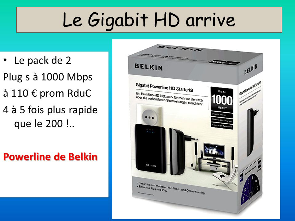 Le Gigabit HD arrive Le pack de 2 Plug s à 1000 Mbps à 110 prom RduC 4 à 5 fois plus rapide que le 200 !.. Powerline de Belkin