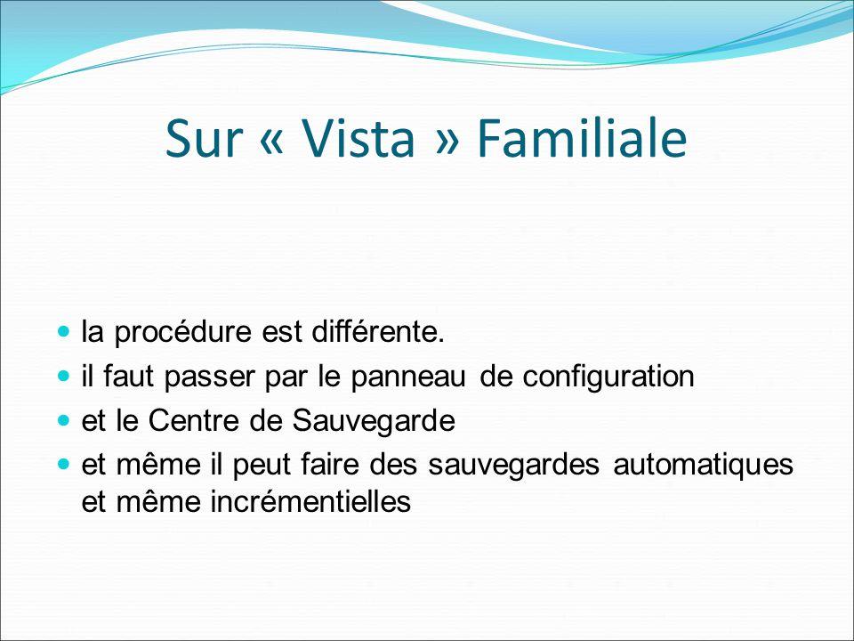 Sur « Vista » Familiale la procédure est différente. il faut passer par le panneau de configuration et le Centre de Sauvegarde et même il peut faire d