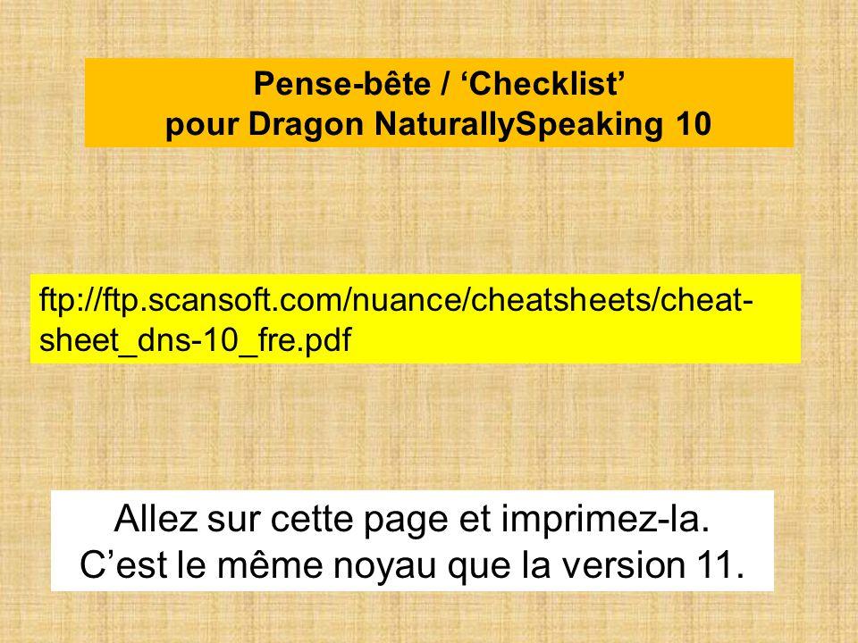 Pense-bête / Checklist pour Dragon NaturallySpeaking 10 ftp://ftp.scansoft.com/nuance/cheatsheets/cheat- sheet_dns-10_fre.pdf Allez sur cette page et imprimez-la.