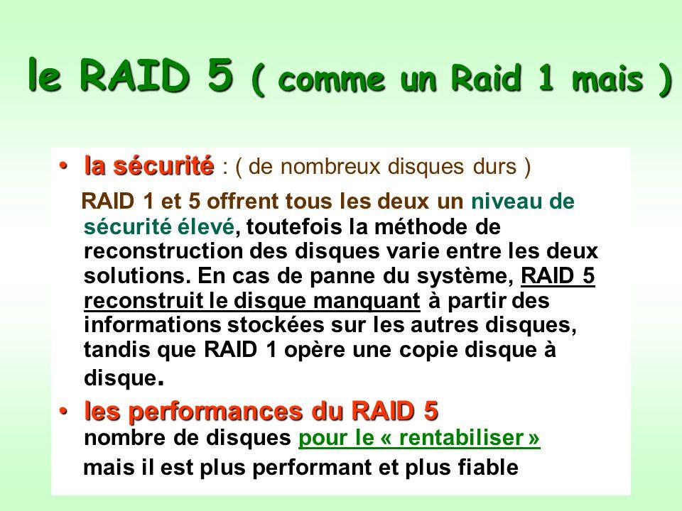 le RAID 5 ( comme un Raid 1 mais ) la sécuritéla sécurité : ( de nombreux disques durs ) ) RAID 1 et 5 offrent tous les deux un niveau de sécurité élevé, toutefois la méthode de reconstruction des disques varie entre les deux solutions.