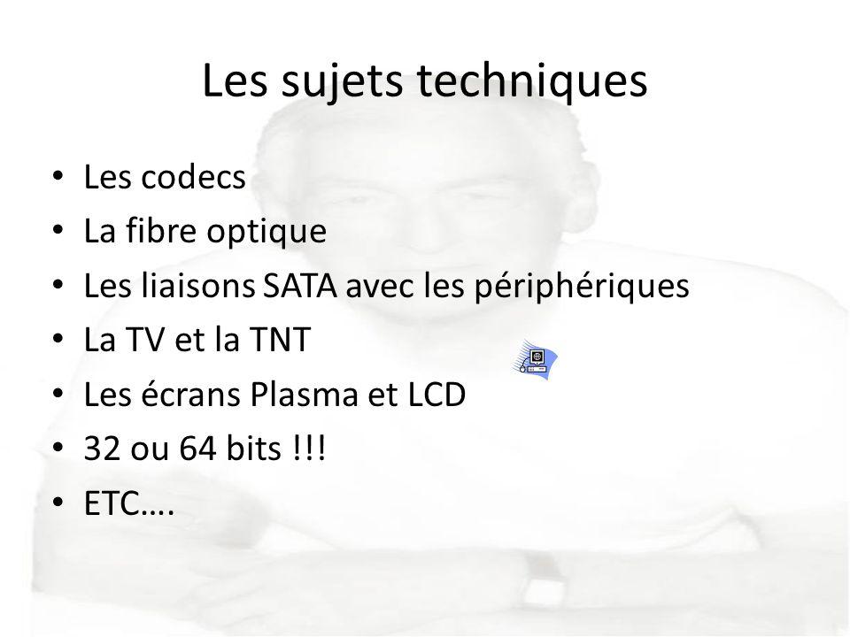 Les sujets techniques Les codecs La fibre optique Les liaisons SATA avec les périphériques La TV et la TNT Les écrans Plasma et LCD 32 ou 64 bits !!!