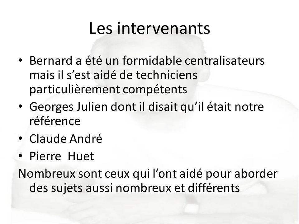 Les intervenants Bernard a été un formidable centralisateurs mais il sest aidé de techniciens particulièrement compétents Georges Julien dont il disai