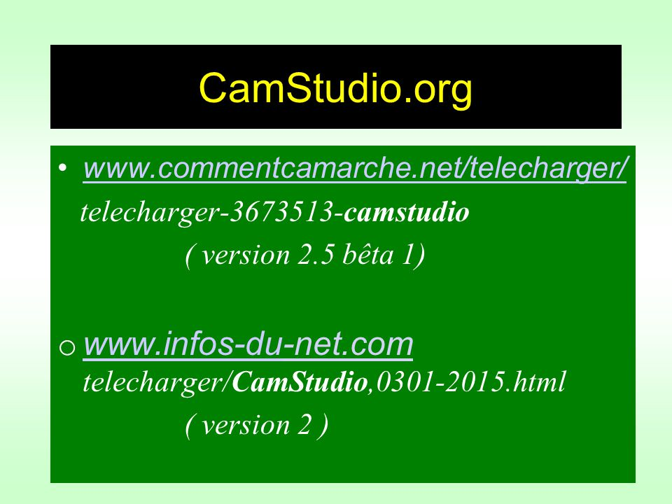 CamStudio.org www.commentcamarche.net/telecharger/ telecharger-3673513-camstudio ( version 2.5 bêta 1) o www.infos-du-net.com telecharger/CamStudio,0301-2015.html www.infos-du ( version 2 )
