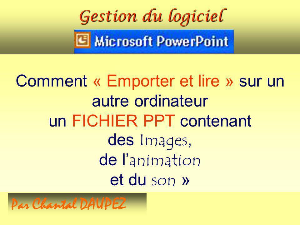 Comment « Emporter et lire » sur un autre ordinateur un FICHIER PPT contenant des Images, de lanimation et du son » Par Chantal DAUPEZ Gestion du logi