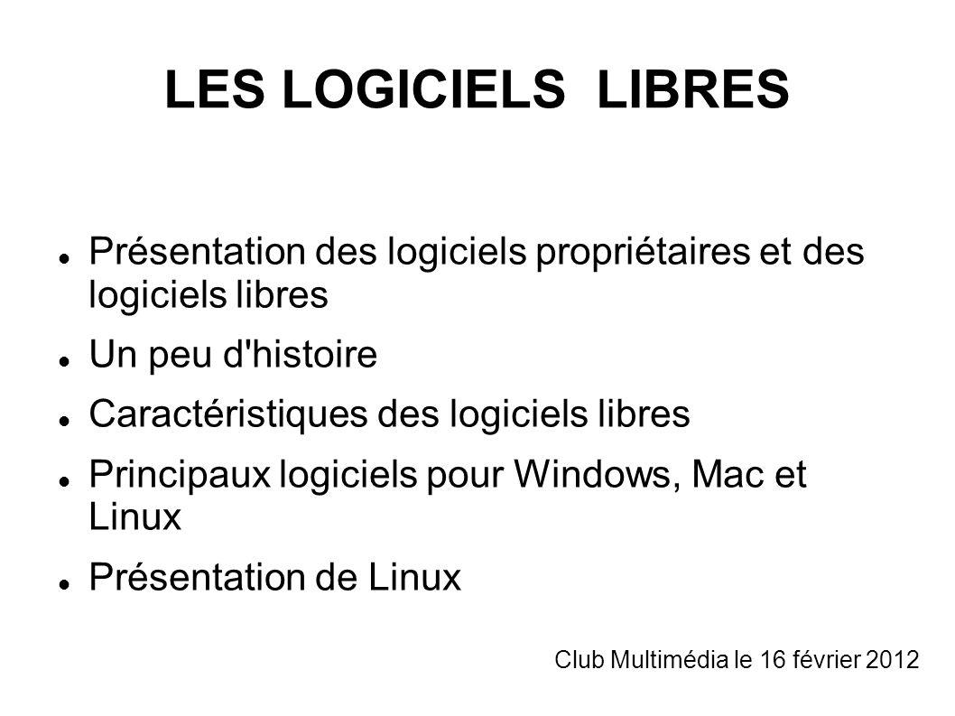 LES LOGICIELS LIBRES Présentation des logiciels propriétaires et des logiciels libres Un peu d histoire Caractéristiques des logiciels libres Principaux logiciels pour Windows, Mac et Linux Présentation de Linux Club Multimédia le 16 février 2012