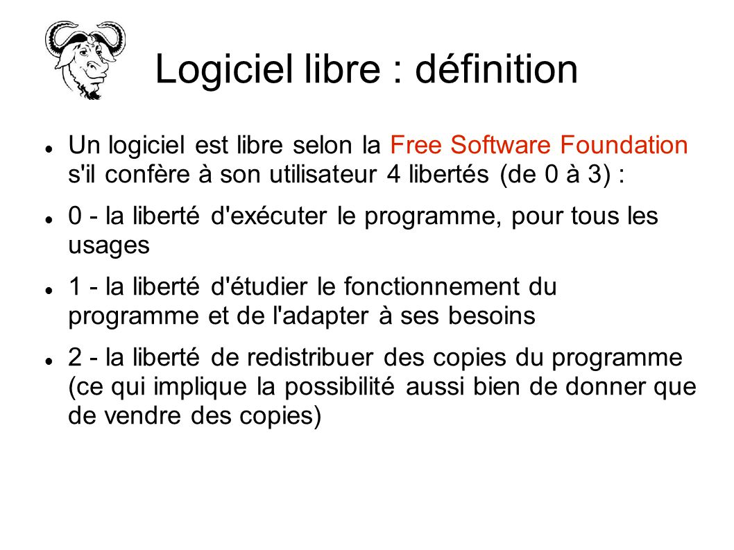 Logiciel libre : définition Un logiciel est libre selon la Free Software Foundation s il confère à son utilisateur 4 libertés (de 0 à 3) : 0 - la liberté d exécuter le programme, pour tous les usages 1 - la liberté d étudier le fonctionnement du programme et de l adapter à ses besoins 2 - la liberté de redistribuer des copies du programme (ce qui implique la possibilité aussi bien de donner que de vendre des copies)