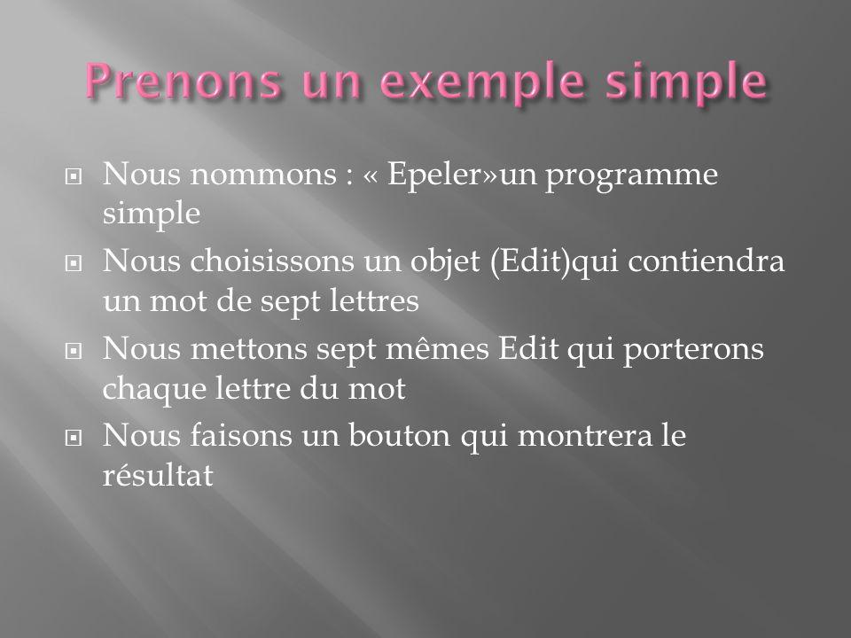 Nous nommons : « Epeler»un programme simple Nous choisissons un objet (Edit)qui contiendra un mot de sept lettres Nous mettons sept mêmes Edit qui porterons chaque lettre du mot Nous faisons un bouton qui montrera le résultat