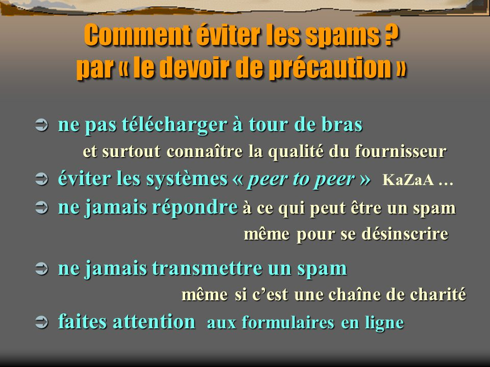 Comment éviter les spams ? par « le devoir de précaution » ne pas télécharger à tour de bras ne pas télécharger à tour de bras et surtout connaître la
