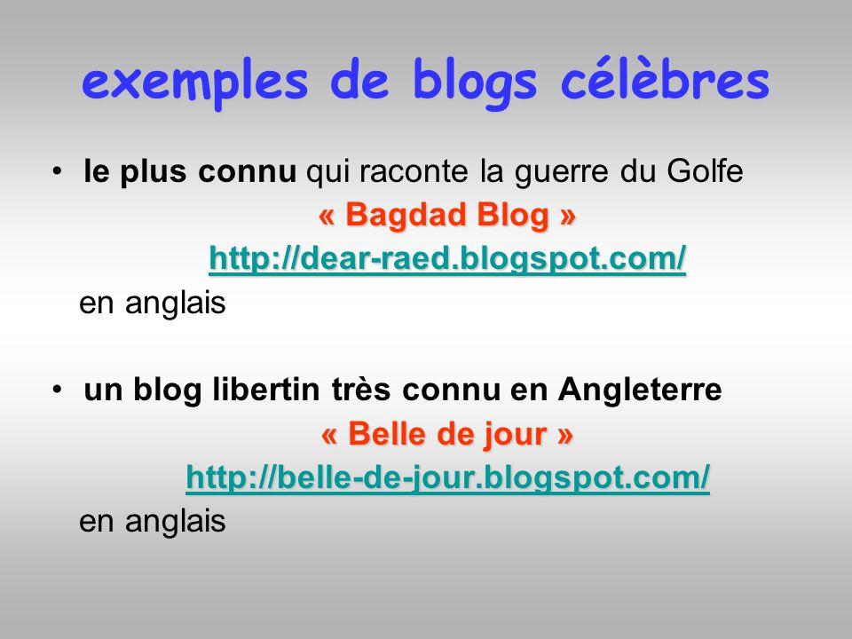 exemples de blogs célèbres le plus connu qui raconte la guerre du Golfe « Bagdad Blog » http://dear-raed.blogspot.com/ en anglais un blog libertin trè
